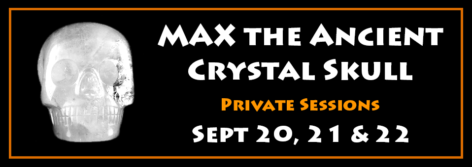 Max the Ancient Crystal Skull Private Sessions Sept 20, 21 & 22