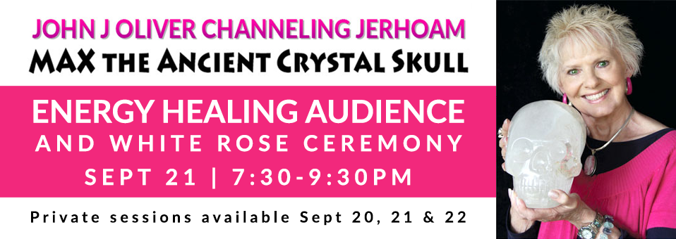 John J Oliver Channeling Jerhoam and Max the Ancient Crystal Skull | Energy Healing Audience and White Rose Ceremony | Sep 21, 7:30-9:30PM