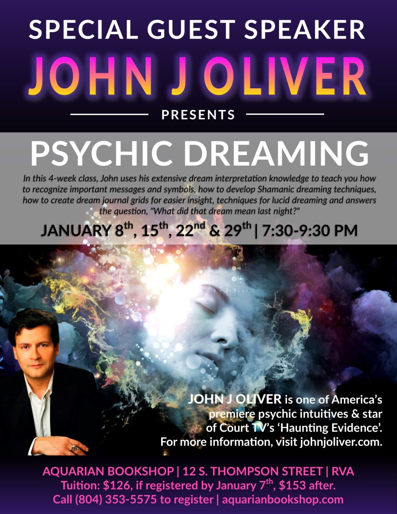 "Special Guest Speaker John J Oliver Presents PSYCHIC DREAMING In this 4-week class, John uses his extensive dream interpretation knowledge to teach you how to recognize important messages and symbols, how to develop Shamanic dreaming techniques, how to create dream journal grids for easier insight, techniques for lucid dreaming and answers the question, ""What did that dream mean last night?"" January 8, 15, 22 & 29 