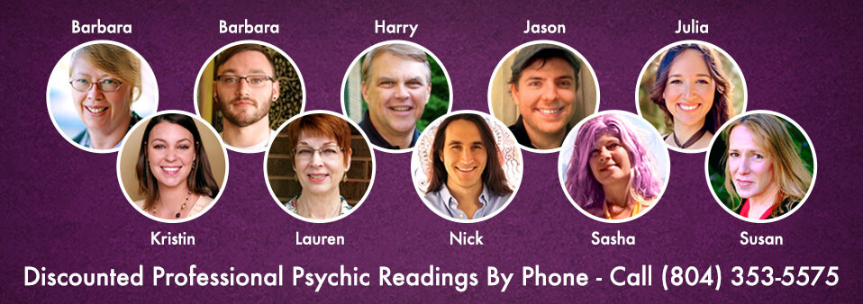 Discounted Psychic Readings by Phone - Call 804-353-5575 to schedule. Barbara, Brandon, Harry, Jason, Julia, Kristin, Lauren, Nick, Sasha, and Susan