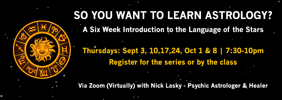 So You want to Learn Astrology? A Six Week Introduction to the Language of the Stars | Thursdays: Sept 3, 10, 17, 24, Oct 1 & 8 - Register for the series or by the class | Via Zoom (Virtually) with Nick Lasky - Psychic Astrologer & Healer