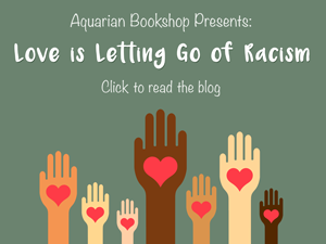 Aquarian Bookshop Presents: Love Is Letting Go of Racism | Click to read latest blog post