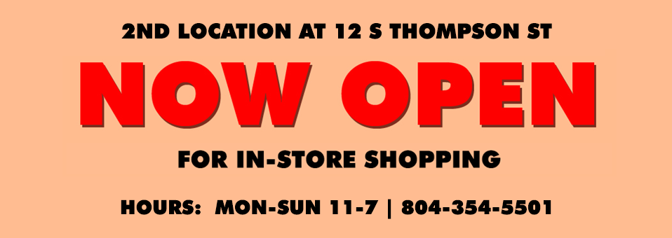2nd Location at 12 S Thompson St Now Open for in-store shopping | Hours: Mon-Sun 11-7 | 804-354-5501