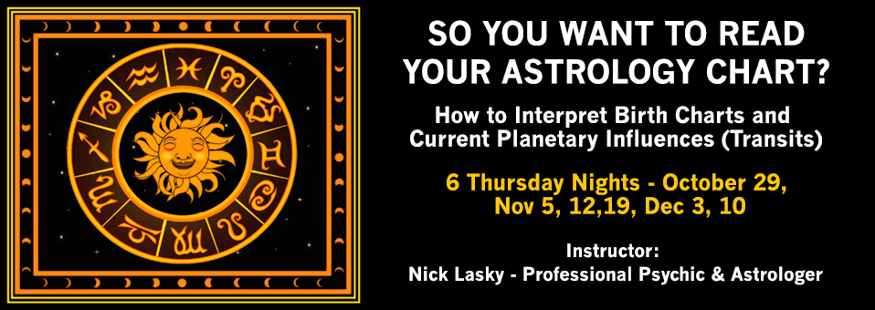 So You Want To Read Your Astrology Chart? How to Interpret Birth Charts and Current Planetary Influences (Transits) - 6 Thursday Nights: Oct 29, Nov 5, 12, 19, Dec 3 & 10 - Instructor: Nick Lasky - Professional Psychic & Astrologer