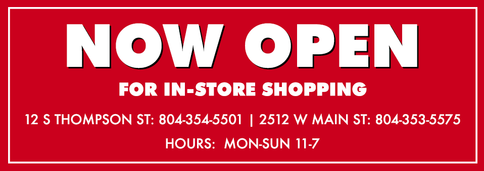 Now Open for In-Store Shopping 12 S Thompson St 804-354-5501 | 2512 W Main St 804-353-5575 | Hours: Monday to Sunday 11-7