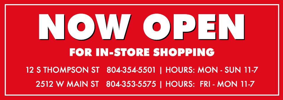 Now Open for In-Store Shopping | 12 S Thompson St 804-354-5501 Monday-Friday 11-7 | 2512 W Main St 804-353-5575 Friday-Monday 11-7pm