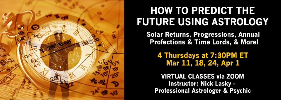How to Predict the Future Using AstrologySolar Returns, Progressions, Annual Profections & Time Lords, & More! 4 Thursdays at 7:30PM ET   Mar 11, 18, 24, Apr 1 VIRTUAL CLASSES via ZOOM Instructor: Nick Lasky - Professional Astrologer & Psychic