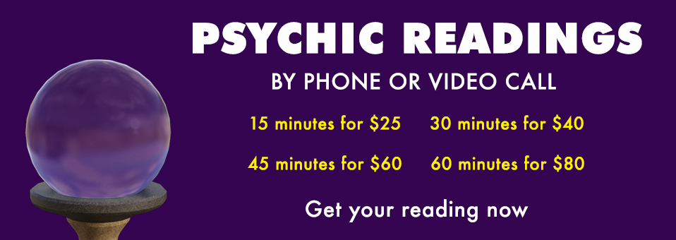 Psychic Readings by phone or video call | 15 minutes for $25, 30 minutes for $40, 45 minutes for $60, 60 minutes for $80 | Get your reading now