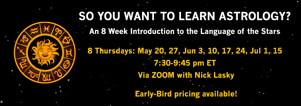 So You Want To Learn Astrology: An 9 Week Introduction to the Language of the Stars | 8 Thursdays: May 20, 27, June 3, 10, 17, 24, July 1, 15 | 7:30-9:45pm ET via ZOOM with Nick Lasky | Early Bird pricing available!