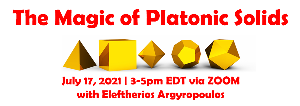 The Magic of Platonic Solids - tetrahedron, cube, octahedron, dodecahedron, icosahedron - July 17, 2021 | 3-5pm EDT via Zoom with Eleftherios Argyropoulos