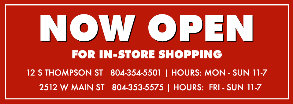 Now Open for In-Store Shopping | 12 S Thompson St 804-354-5501 Hours: Mon-Sun 11-7 | 2512 W Main St 804-353-5575 Hours: Fri - Sun 11-7