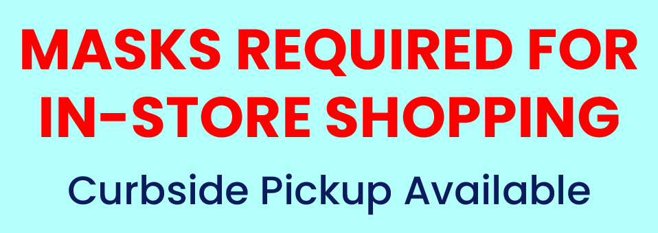 Masks Required for In-Store Shopping | Curbside Pickup Available